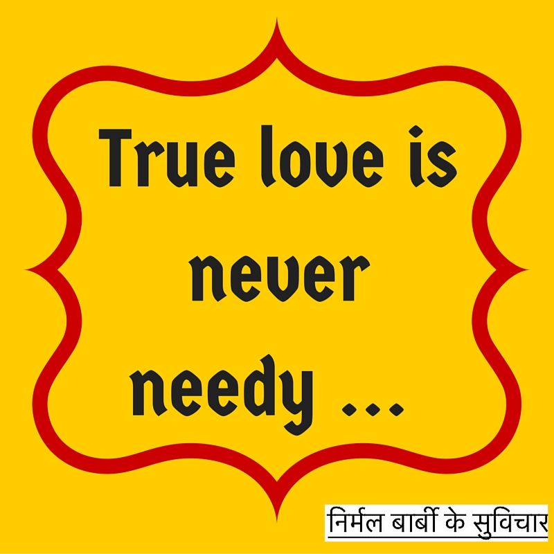 True love is never needy ...