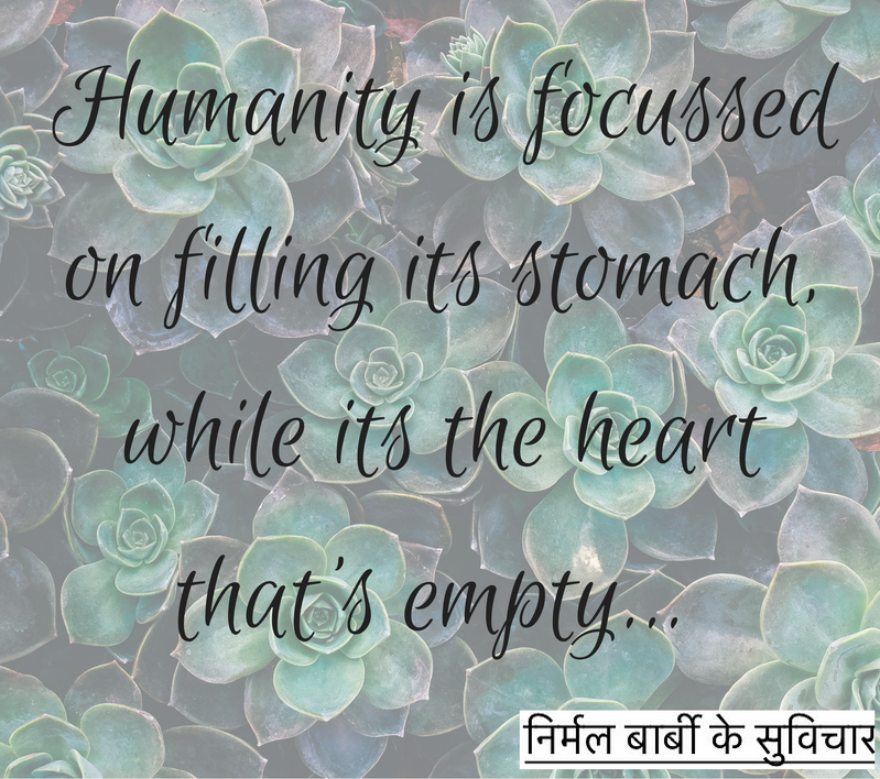 Humanity is focussed on filling its stomach, while its the heart that's empty...