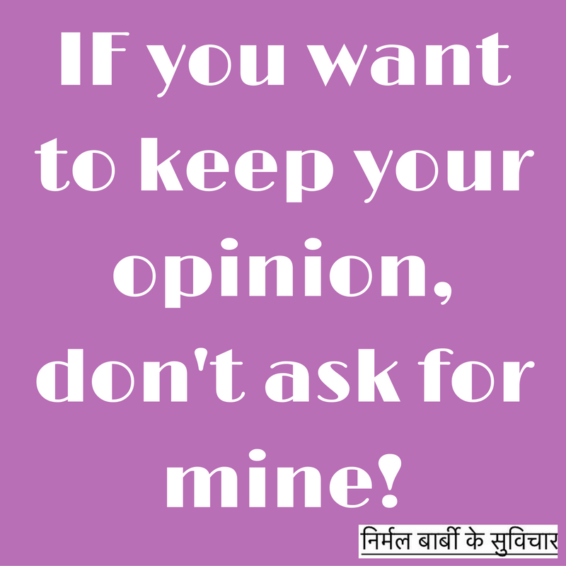 IF you want to keep your opinion, don't ask for mine!