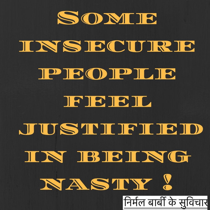 Insecure people feel justified in being nasty !